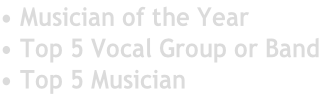 • Musician of the Year • Top 5 Vocal Group or Band • Top 5 Musician